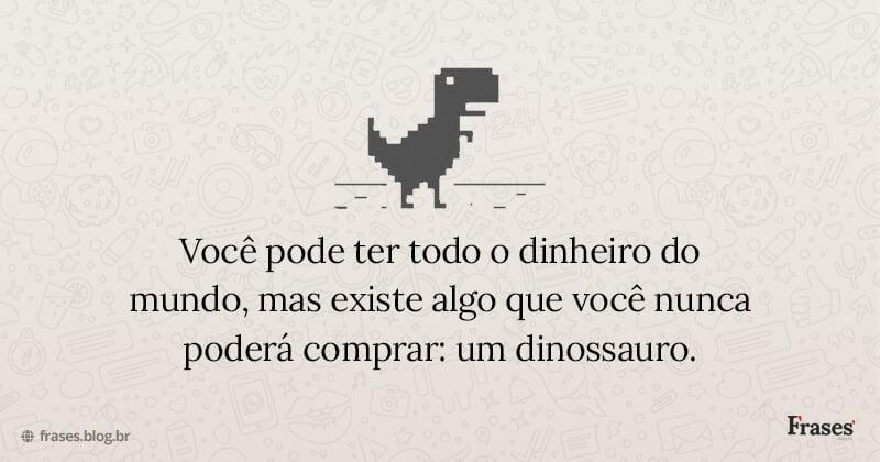 Você pode ter todo o dinheiro do mundo, mas existe algo que você nunca poderá comprar: um dinossauro.